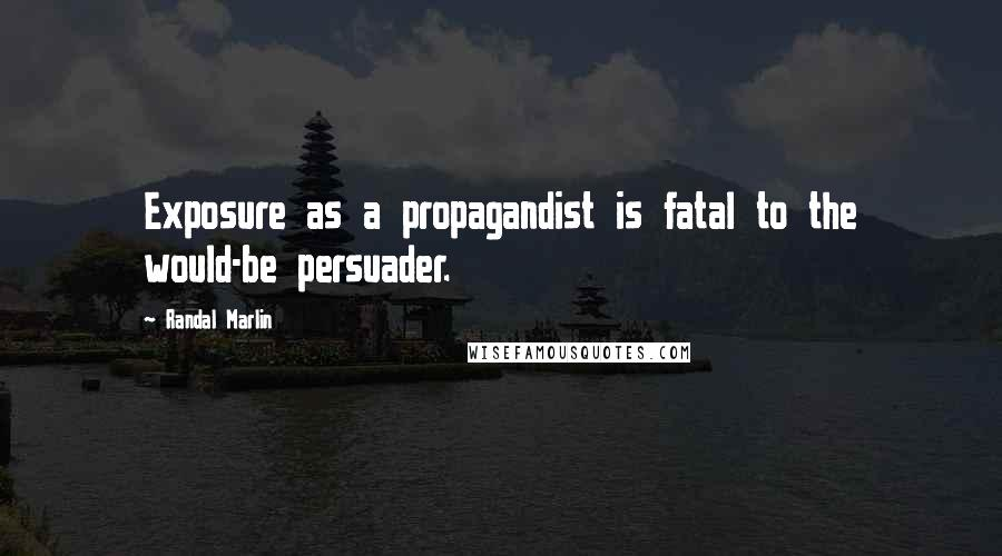 Randal Marlin quotes: Exposure as a propagandist is fatal to the would-be persuader.