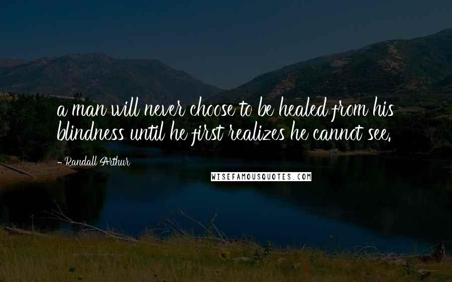 Randall Arthur quotes: a man will never choose to be healed from his blindness until he first realizes he cannot see.