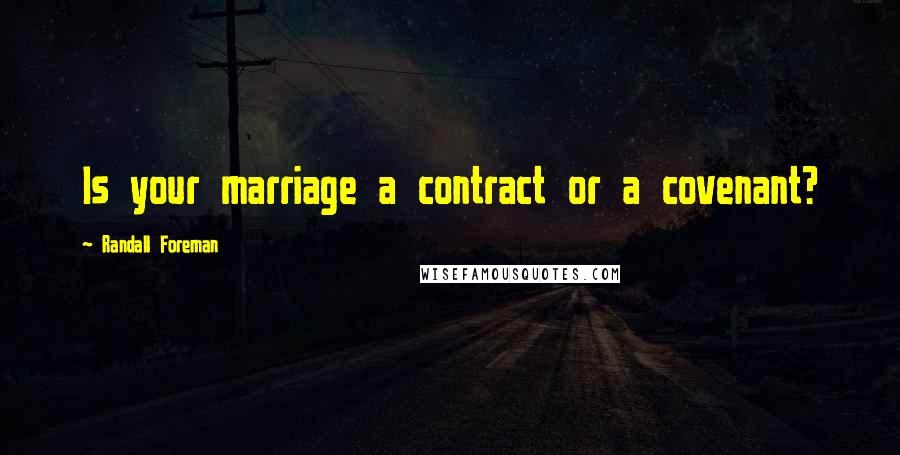Randall Foreman quotes: Is your marriage a contract or a covenant?