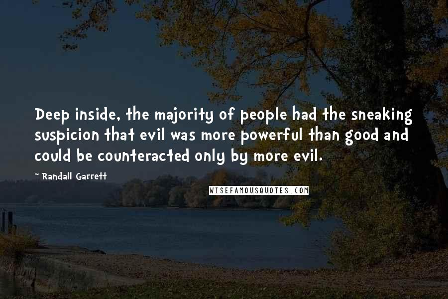 Randall Garrett quotes: Deep inside, the majority of people had the sneaking suspicion that evil was more powerful than good and could be counteracted only by more evil.