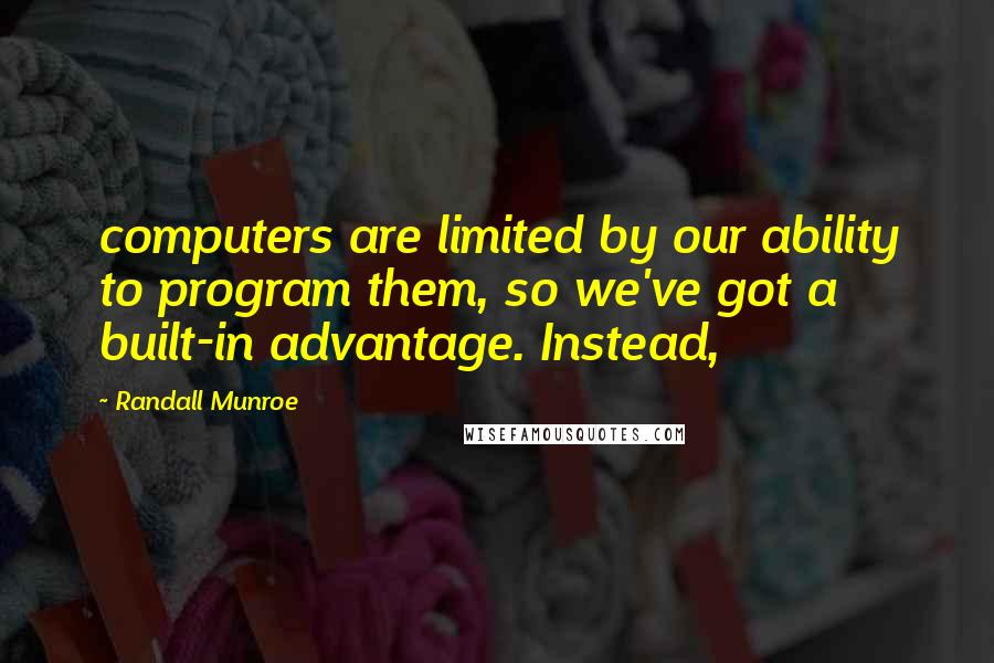 Randall Munroe quotes: computers are limited by our ability to program them, so we've got a built-in advantage. Instead,