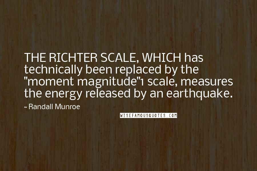 """Randall Munroe quotes: THE RICHTER SCALE, WHICH has technically been replaced by the """"moment magnitude""""1 scale, measures the energy released by an earthquake."""