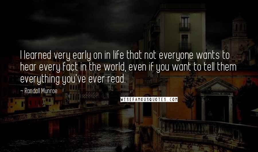 Randall Munroe quotes: I learned very early on in life that not everyone wants to hear every fact in the world, even if you want to tell them everything you've ever read.