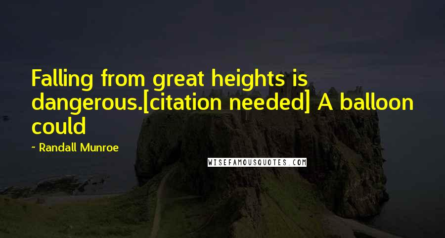 Randall Munroe quotes: Falling from great heights is dangerous.[citation needed] A balloon could