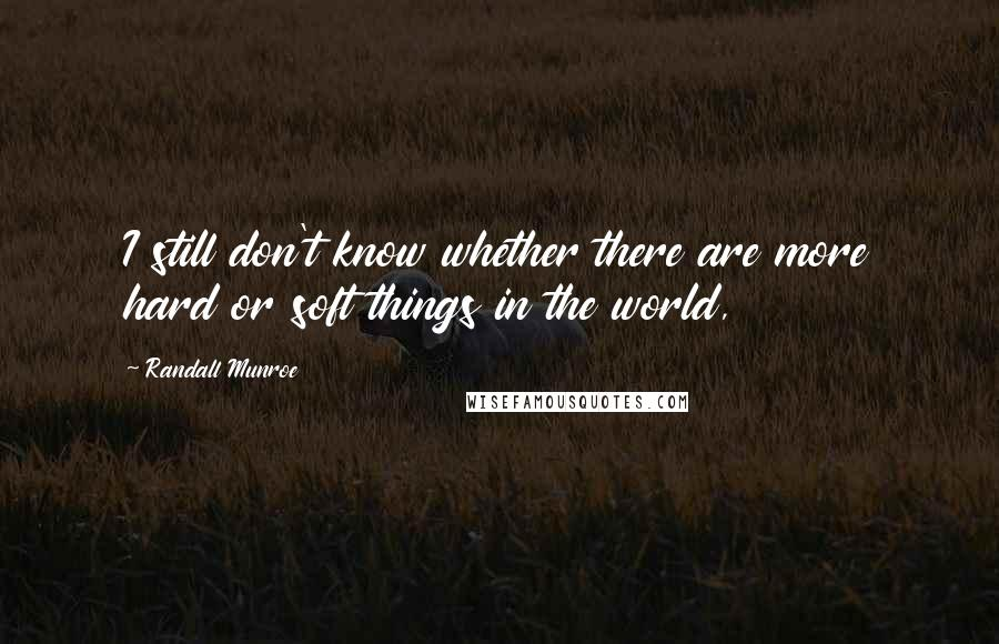 Randall Munroe quotes: I still don't know whether there are more hard or soft things in the world,