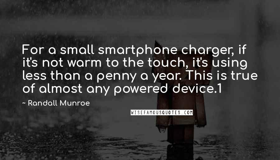 Randall Munroe quotes: For a small smartphone charger, if it's not warm to the touch, it's using less than a penny a year. This is true of almost any powered device.1