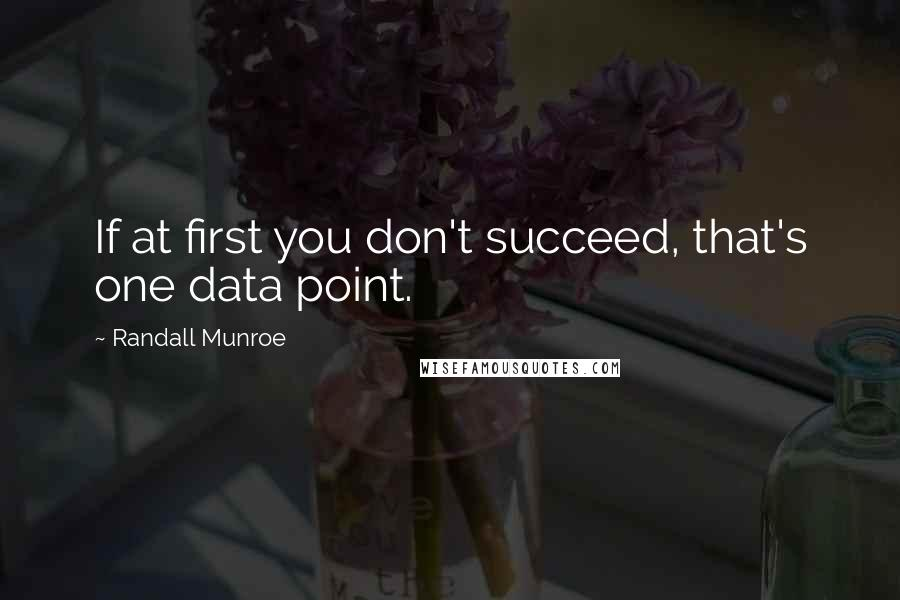 Randall Munroe quotes: If at first you don't succeed, that's one data point.