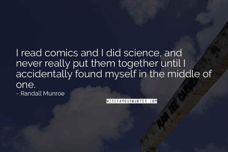 Randall Munroe quotes: I read comics and I did science, and never really put them together until I accidentally found myself in the middle of one.