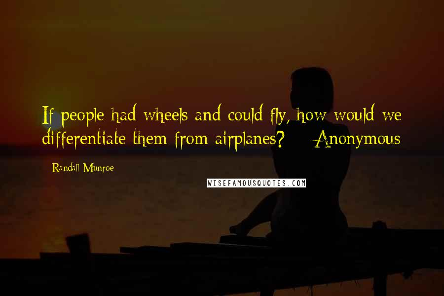 Randall Munroe quotes: If people had wheels and could fly, how would we differentiate them from airplanes? - Anonymous