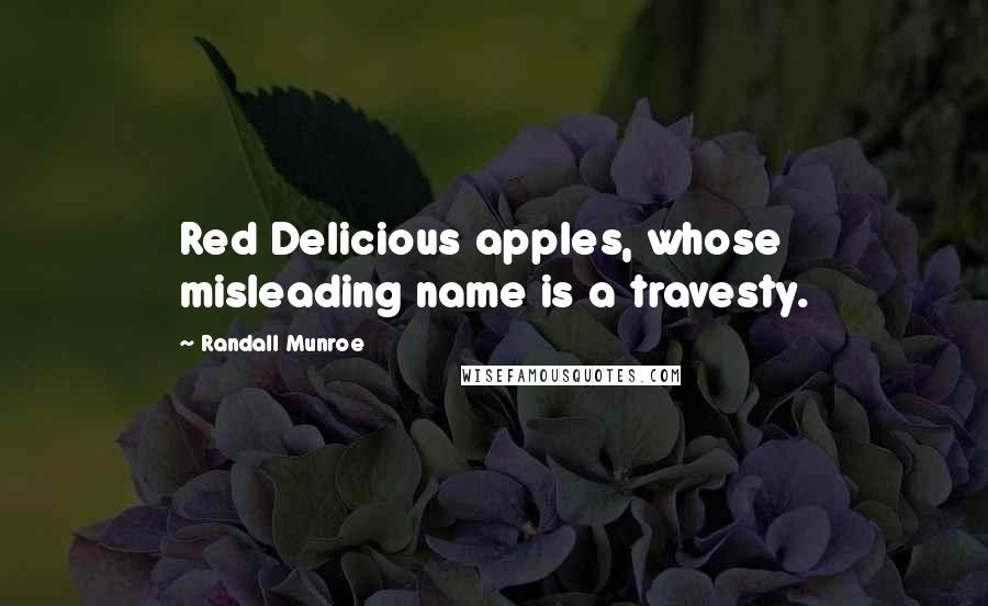 Randall Munroe quotes: Red Delicious apples, whose misleading name is a travesty.