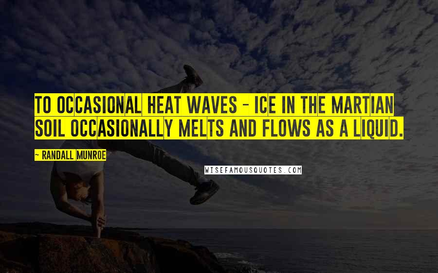 Randall Munroe quotes: To occasional heat waves - ice in the Martian soil occasionally melts and flows as a liquid.