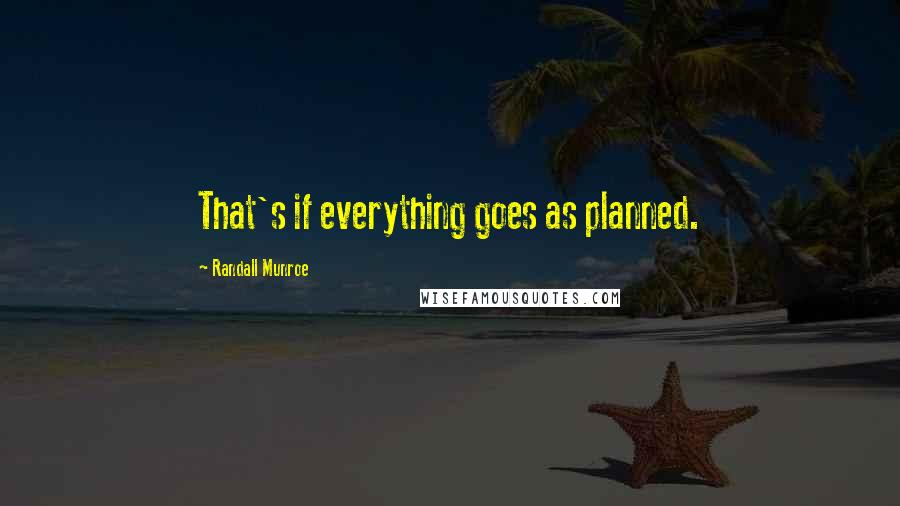Randall Munroe quotes: That's if everything goes as planned.
