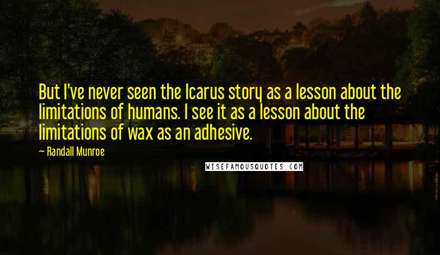 Randall Munroe quotes: But I've never seen the Icarus story as a lesson about the limitations of humans. I see it as a lesson about the limitations of wax as an adhesive.