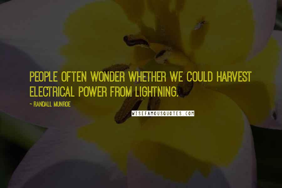 Randall Munroe quotes: People often wonder whether we could harvest electrical power from lightning.