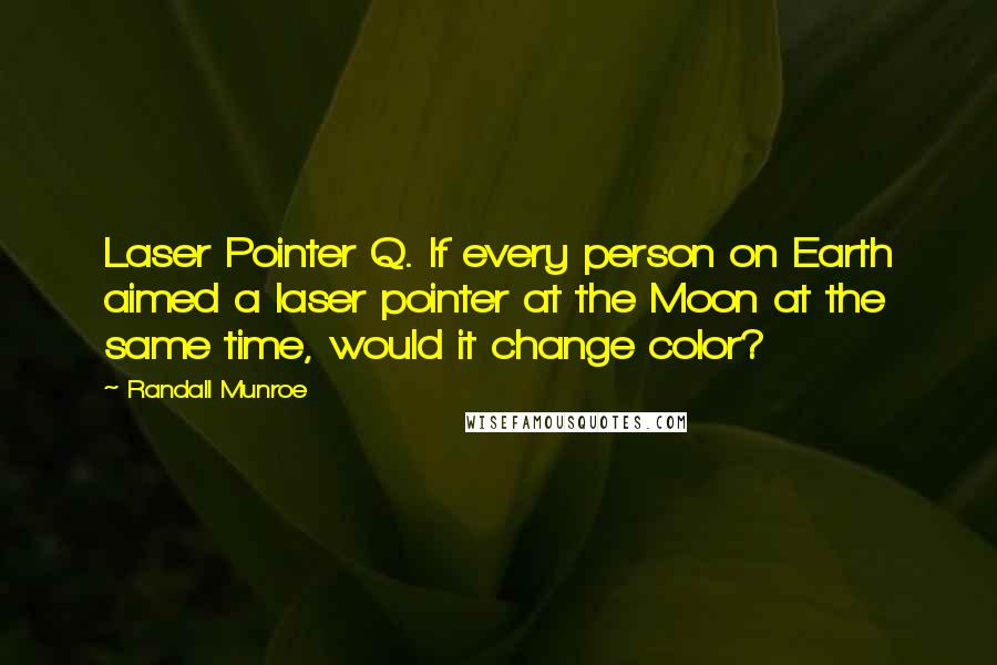 Randall Munroe quotes: Laser Pointer Q. If every person on Earth aimed a laser pointer at the Moon at the same time, would it change color?