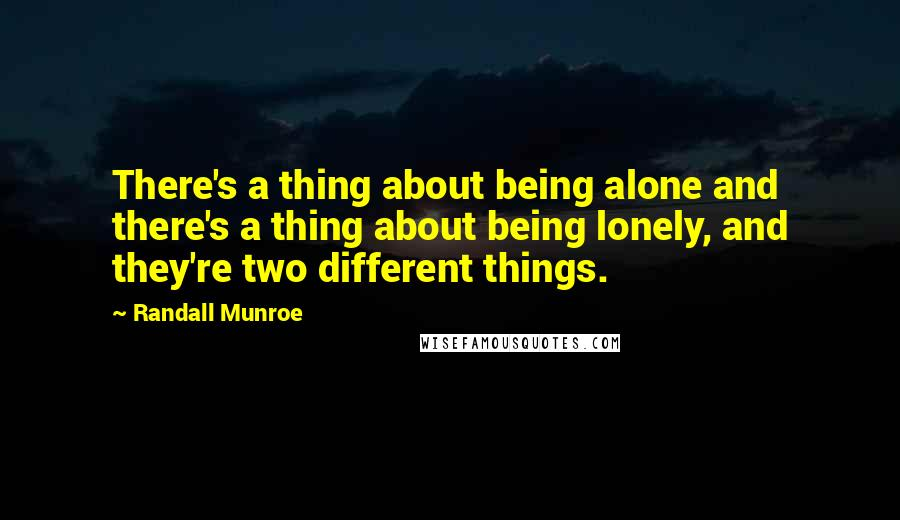 Randall Munroe quotes: There's a thing about being alone and there's a thing about being lonely, and they're two different things.