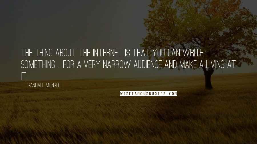 Randall Munroe quotes: The thing about the Internet is that you can write something ... for a very narrow audience and make a living at it.