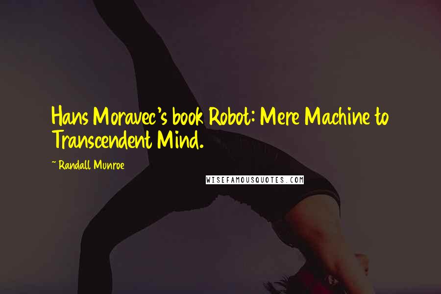 Randall Munroe quotes: Hans Moravec's book Robot: Mere Machine to Transcendent Mind.