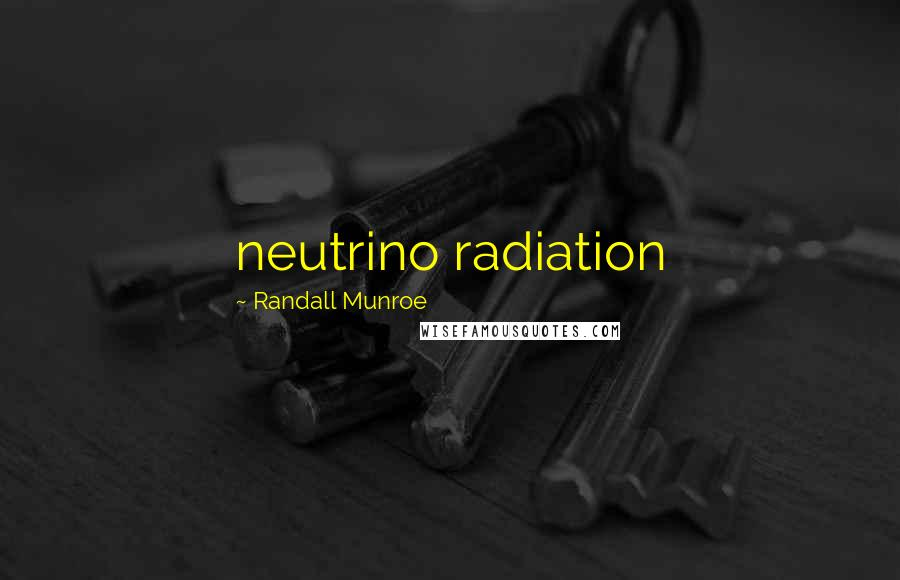 Randall Munroe quotes: neutrino radiation