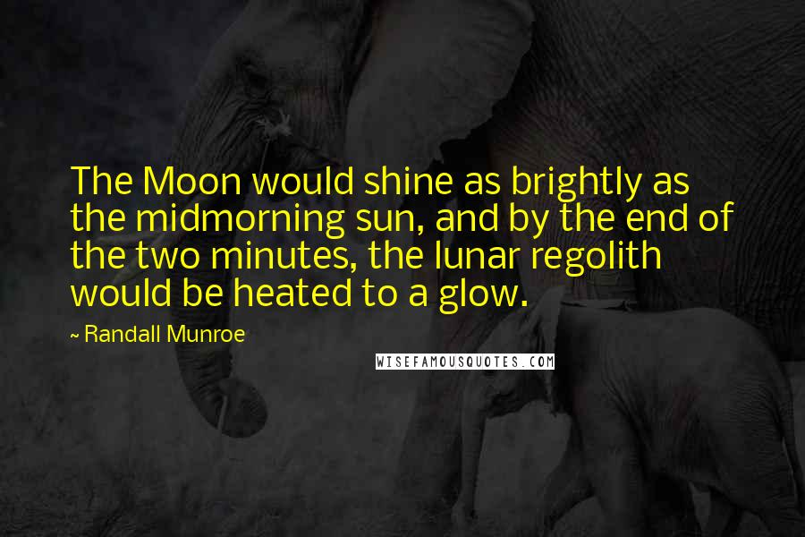 Randall Munroe quotes: The Moon would shine as brightly as the midmorning sun, and by the end of the two minutes, the lunar regolith would be heated to a glow.