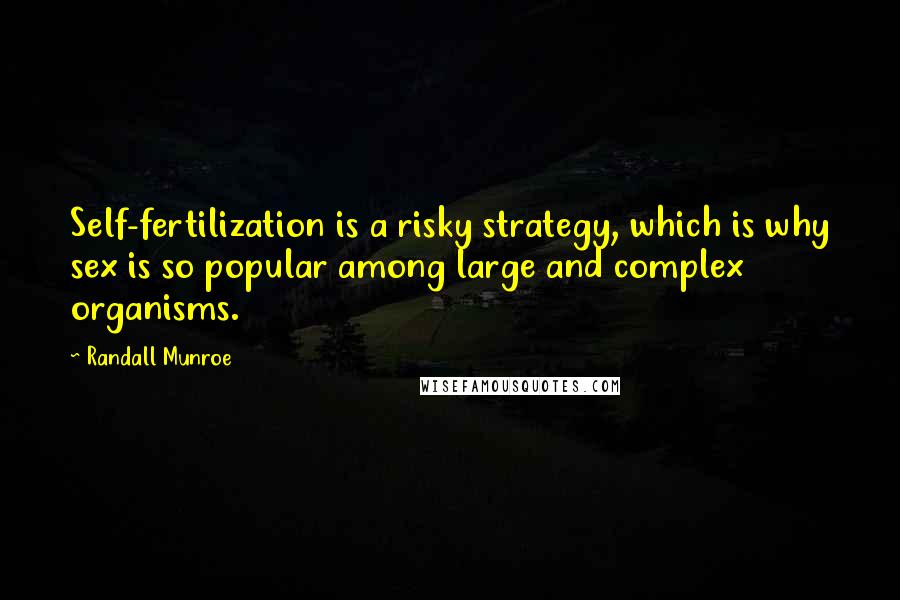Randall Munroe quotes: Self-fertilization is a risky strategy, which is why sex is so popular among large and complex organisms.