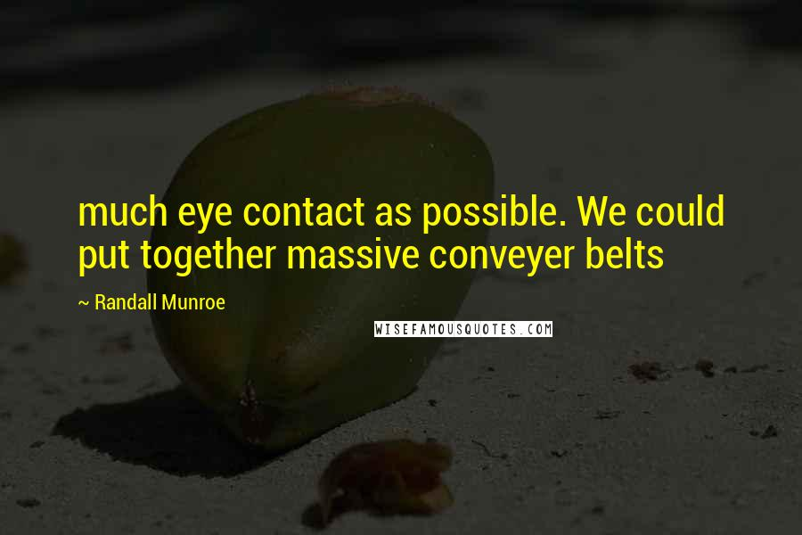 Randall Munroe quotes: much eye contact as possible. We could put together massive conveyer belts