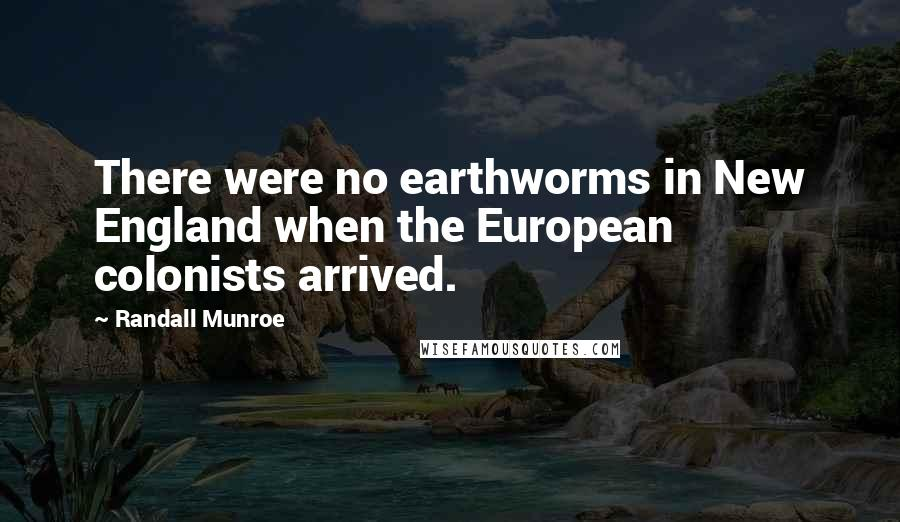 Randall Munroe quotes: There were no earthworms in New England when the European colonists arrived.
