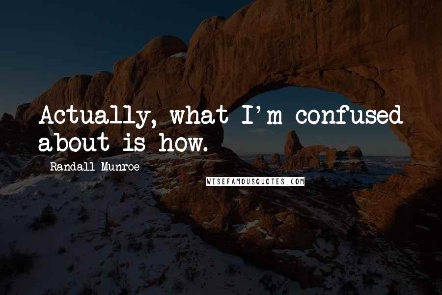 Randall Munroe quotes: Actually, what I'm confused about is how.