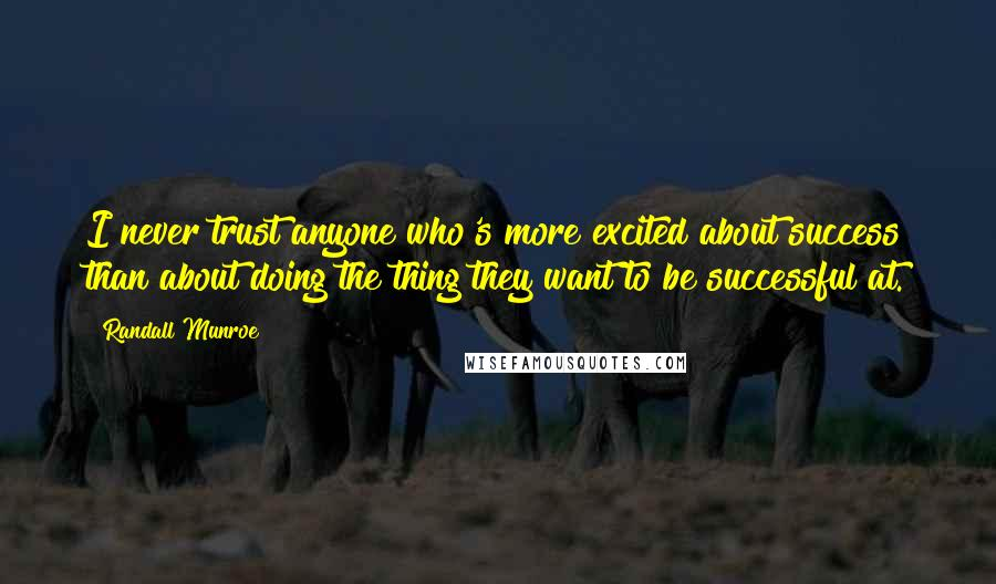 Randall Munroe quotes: I never trust anyone who's more excited about success than about doing the thing they want to be successful at.