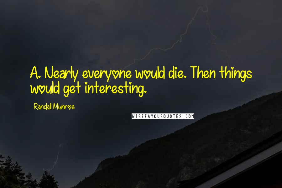Randall Munroe quotes: A. Nearly everyone would die. Then things would get interesting.