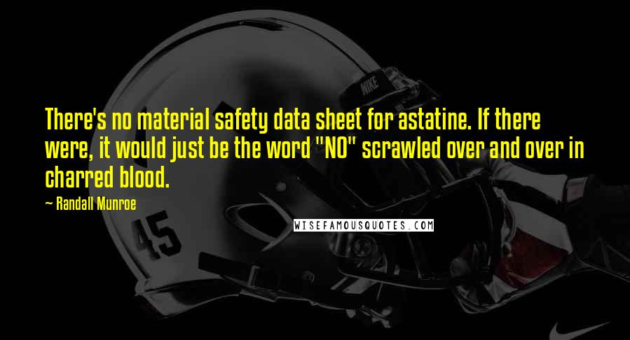 """Randall Munroe quotes: There's no material safety data sheet for astatine. If there were, it would just be the word """"NO"""" scrawled over and over in charred blood."""