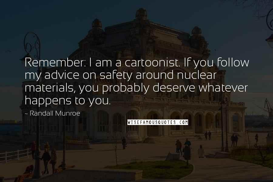 Randall Munroe quotes: Remember: I am a cartoonist. If you follow my advice on safety around nuclear materials, you probably deserve whatever happens to you.