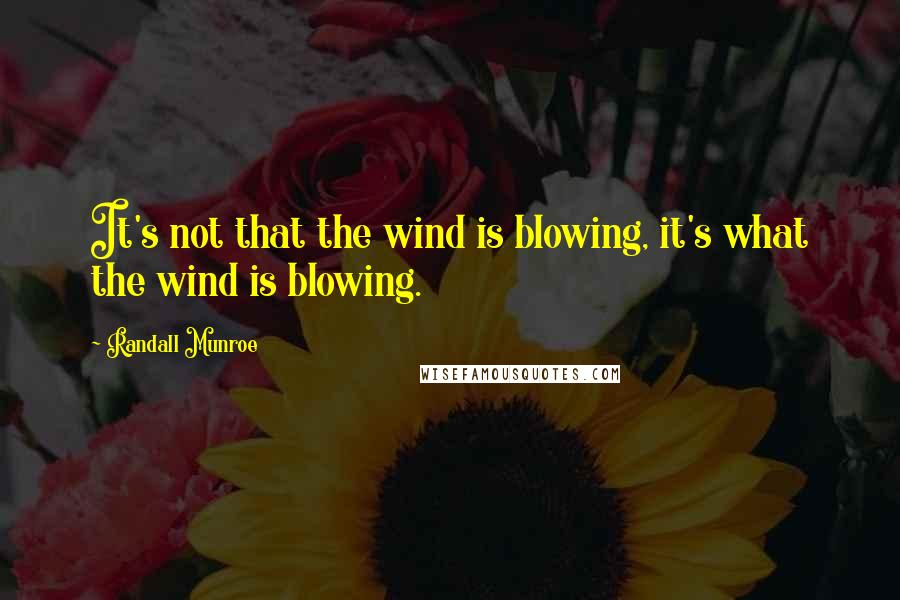 Randall Munroe quotes: It's not that the wind is blowing, it's what the wind is blowing.