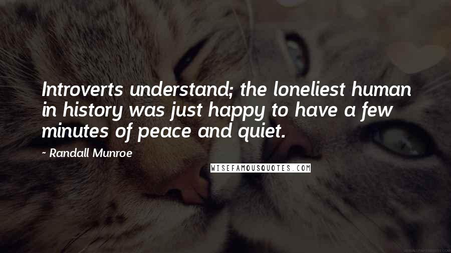 Randall Munroe quotes: Introverts understand; the loneliest human in history was just happy to have a few minutes of peace and quiet.