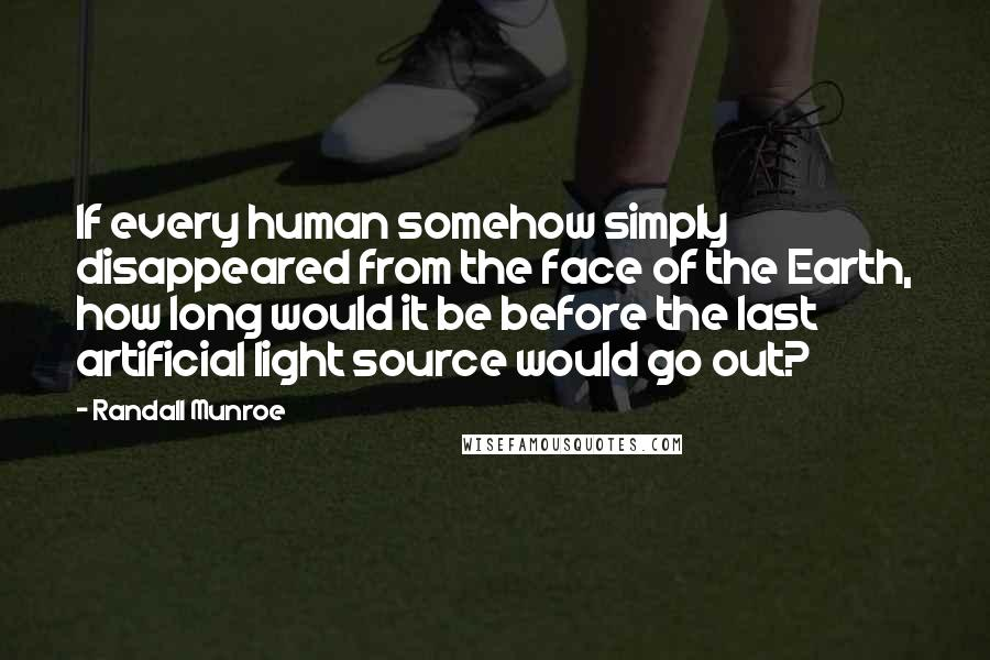 Randall Munroe quotes: If every human somehow simply disappeared from the face of the Earth, how long would it be before the last artificial light source would go out?