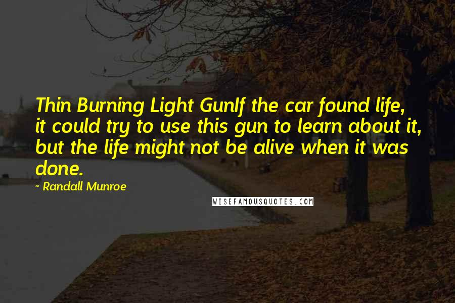 Randall Munroe quotes: Thin Burning Light GunIf the car found life, it could try to use this gun to learn about it, but the life might not be alive when it was done.