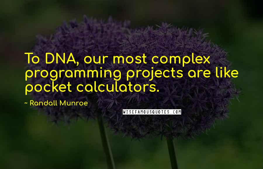 Randall Munroe quotes: To DNA, our most complex programming projects are like pocket calculators.