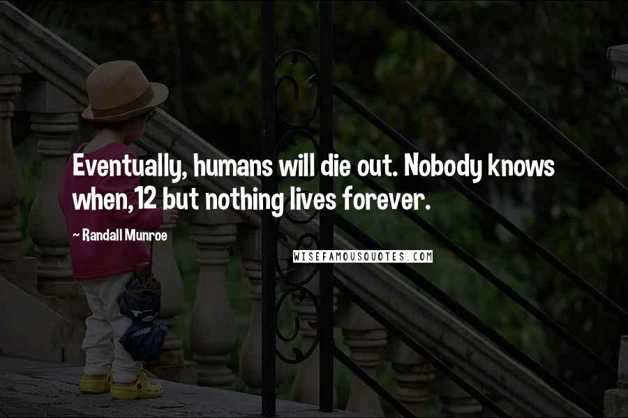 Randall Munroe quotes: Eventually, humans will die out. Nobody knows when,12 but nothing lives forever.