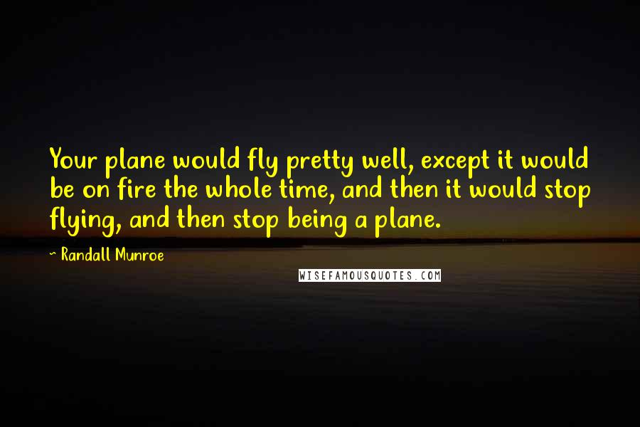 Randall Munroe quotes: Your plane would fly pretty well, except it would be on fire the whole time, and then it would stop flying, and then stop being a plane.