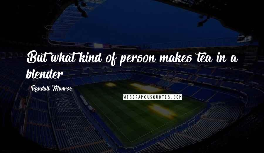 Randall Munroe quotes: But what kind of person makes tea in a blender?