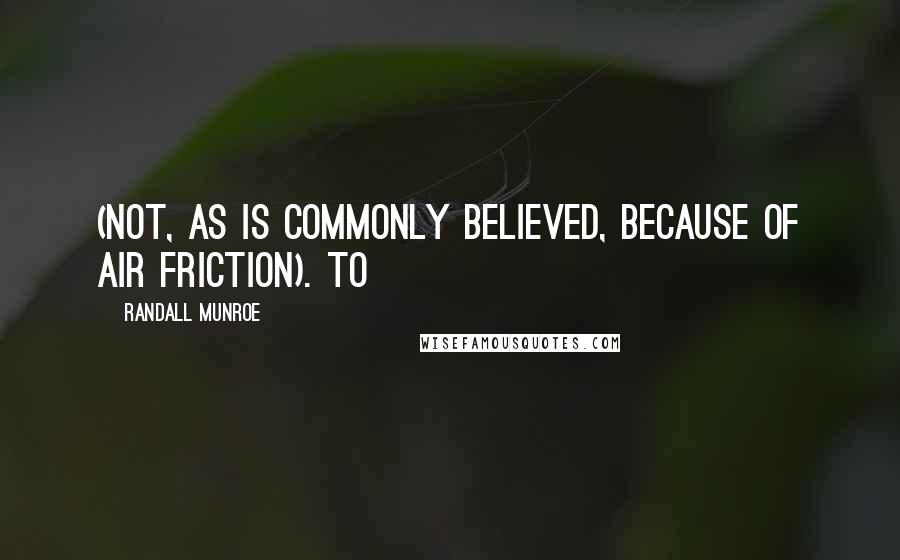 Randall Munroe quotes: (not, as is commonly believed, because of air friction). To