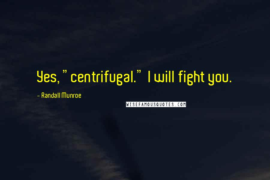 """Randall Munroe quotes: Yes, """"centrifugal."""" I will fight you."""