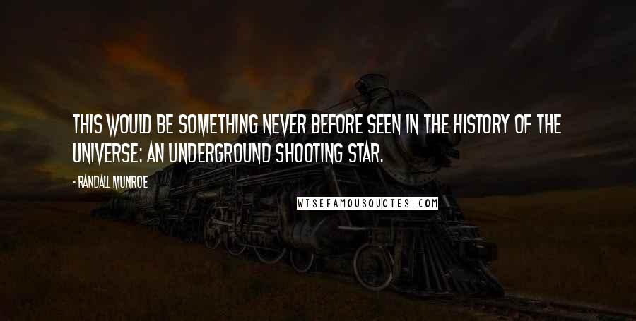Randall Munroe quotes: This would be something never before seen in the history of the universe: an underground shooting star.