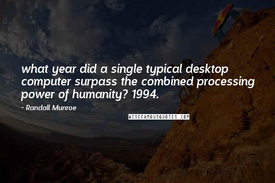 Randall Munroe quotes: what year did a single typical desktop computer surpass the combined processing power of humanity? 1994.