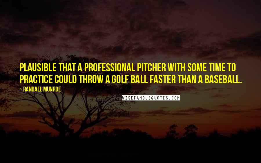 Randall Munroe quotes: Plausible that a professional pitcher with some time to practice could throw a golf ball faster than a baseball.