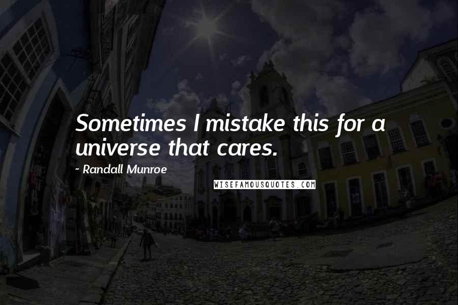 Randall Munroe quotes: Sometimes I mistake this for a universe that cares.