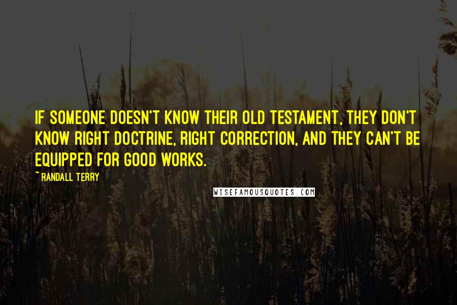 Randall Terry quotes: If someone doesn't know their Old Testament, they don't know right doctrine, right correction, and they can't be equipped for good works.