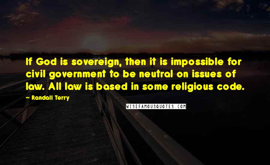 Randall Terry quotes: If God is sovereign, then it is impossible for civil government to be neutral on issues of law. All law is based in some religious code.