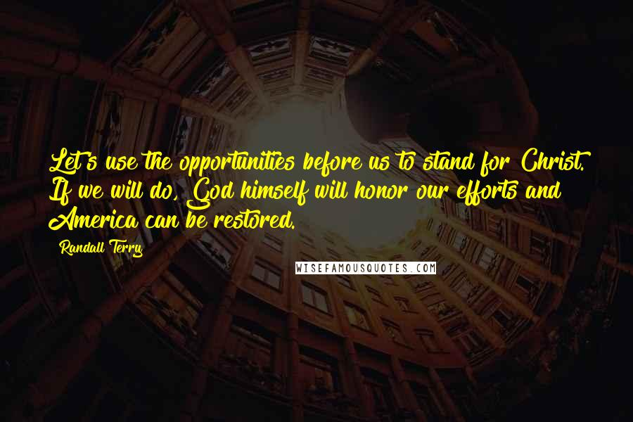 Randall Terry quotes: Let's use the opportunities before us to stand for Christ. If we will do, God himself will honor our efforts and America can be restored.