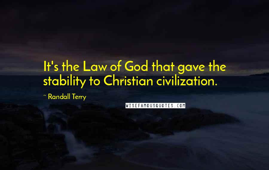 Randall Terry quotes: It's the Law of God that gave the stability to Christian civilization.